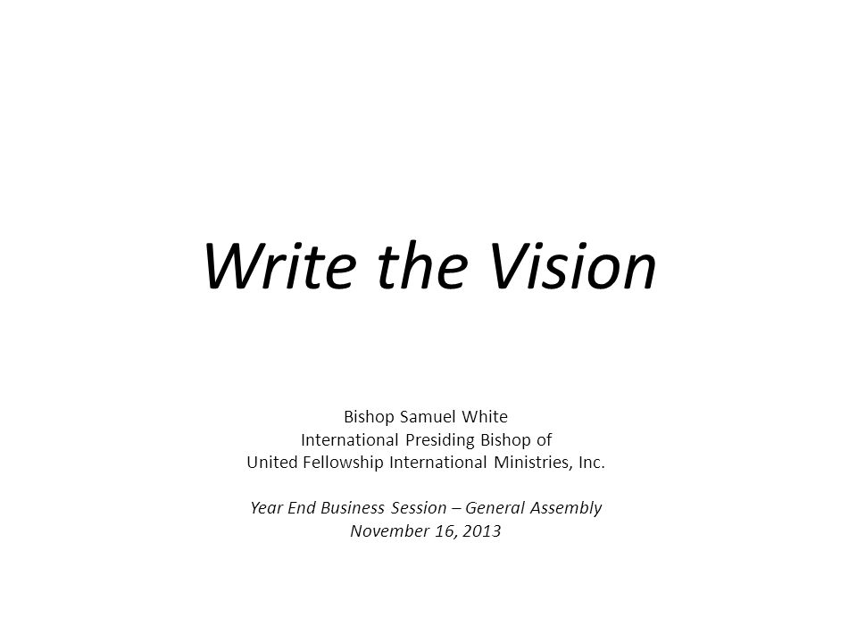 Write the Vision Bishop Samuel White International Presiding Bishop of United Fellowship International Ministries, Inc. Year End Business Session – Ge