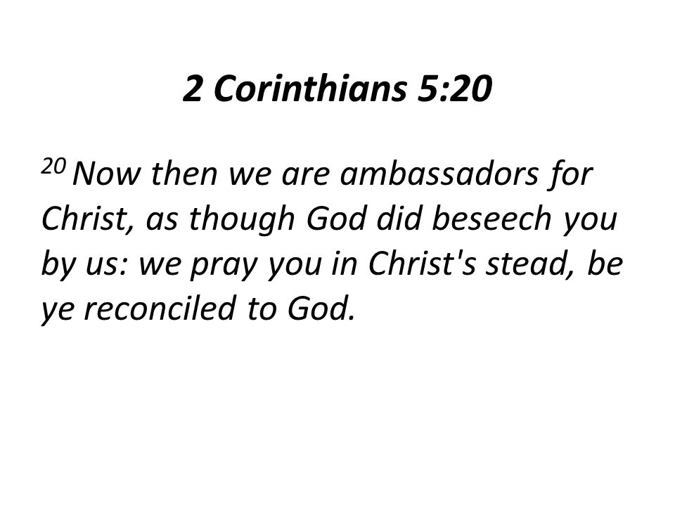 2 Corinthians 5:20 20 Now then we are ambassadors for Christ, as though God did beseech you by us: we pray you in Christ's stead, be ye reconciled to