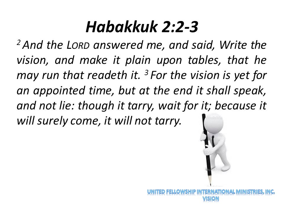 Habakkuk 2:2-3 2 And the L ORD answered me, and said, Write the vision, and make it plain upon tables, that he may run that readeth it. 3 For the visi