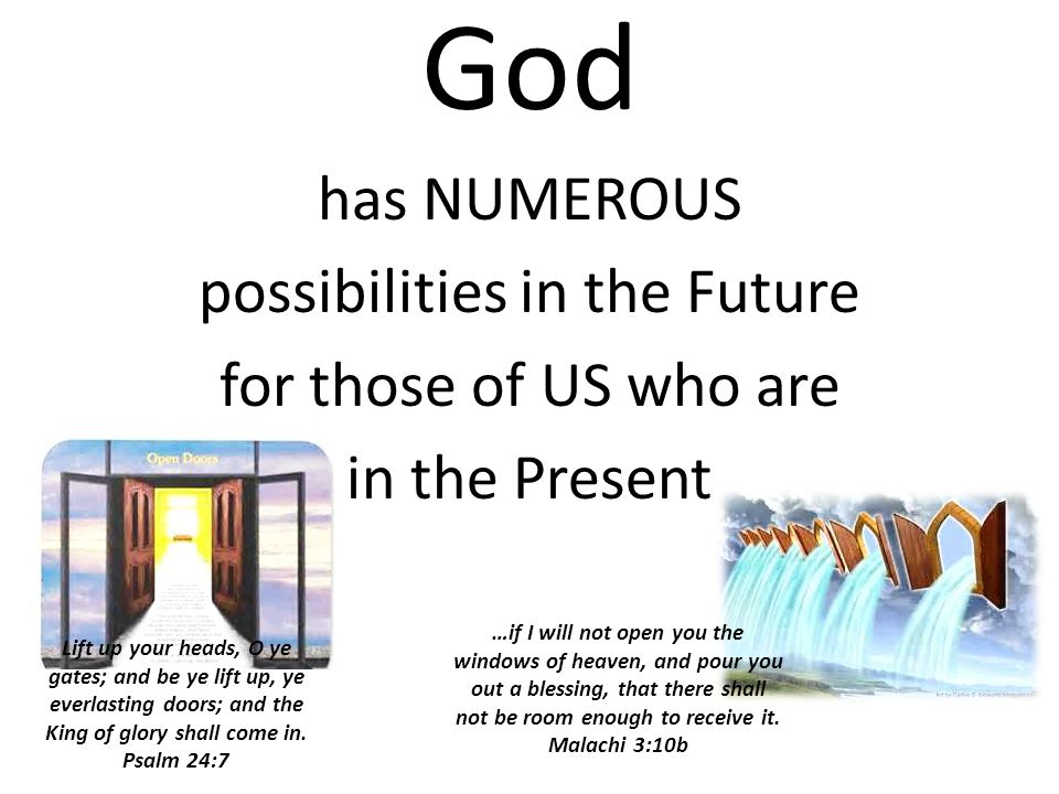 God has NUMEROUS possibilities in the Future for those of US who are in the Present …if I will not open you the windows of heaven, and pour you out a