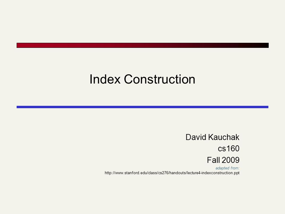 Index Construction David Kauchak cs160 Fall 2009 adapted from: http://www.stanford.edu/class/cs276/handouts/lecture4-indexconstruction.ppt
