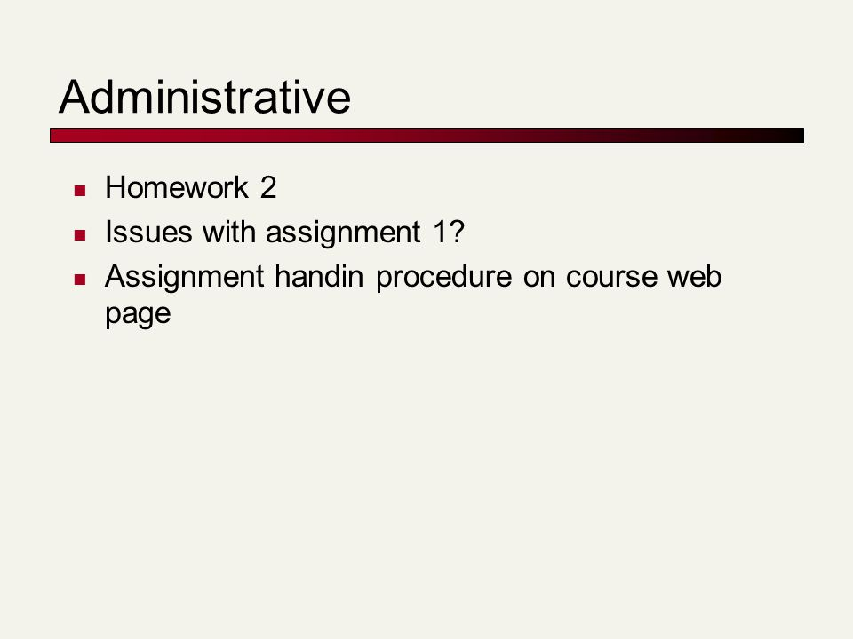 Administrative Homework 2 Issues with assignment 1 Assignment handin procedure on course web page