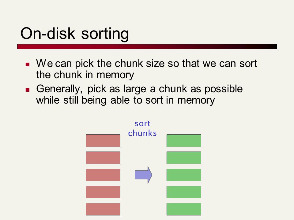 On-disk sorting We can pick the chunk size so that we can sort the chunk in memory Generally, pick as large a chunk as possible while still being able to sort in memory sort chunks