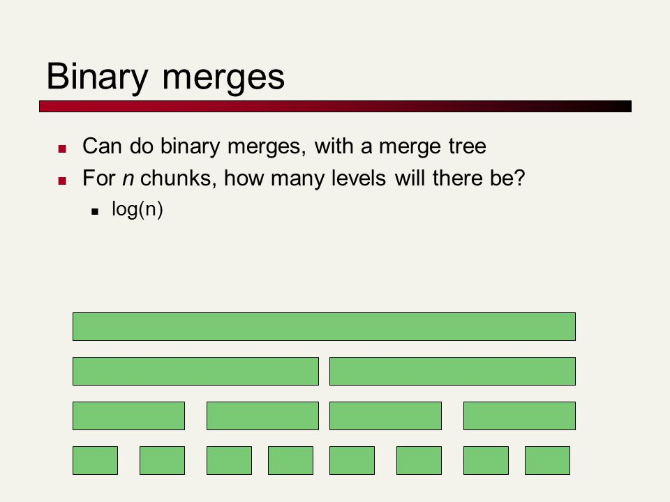 Binary merges Can do binary merges, with a merge tree For n chunks, how many levels will there be.