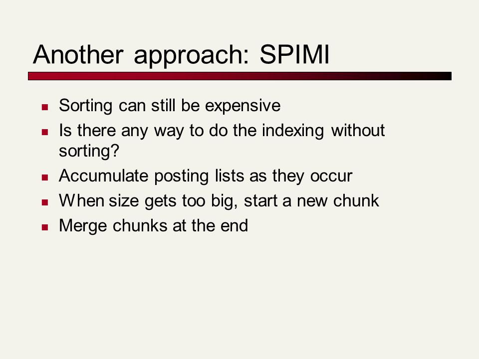 Another approach: SPIMI Sorting can still be expensive Is there any way to do the indexing without sorting.