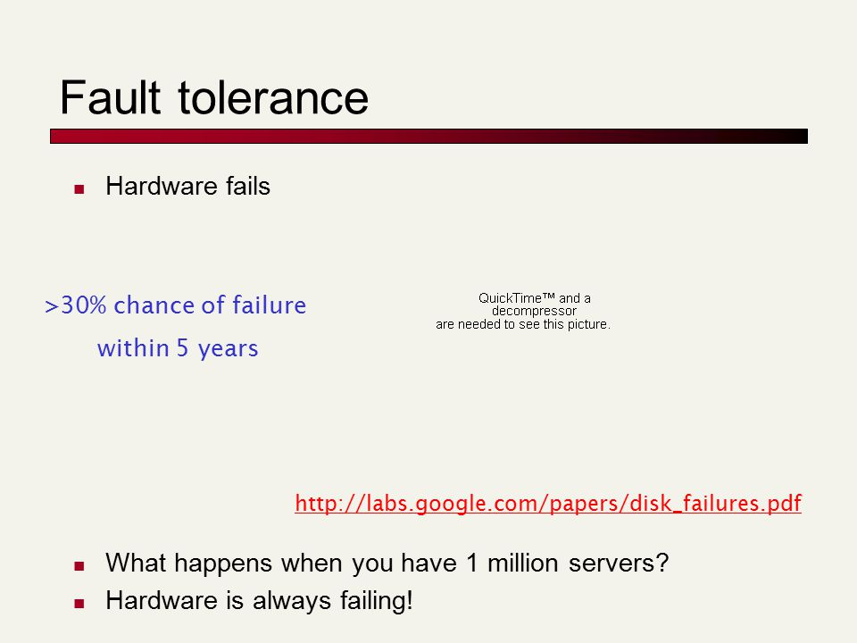 Fault tolerance Hardware fails What happens when you have 1 million servers? Hardware is always failing! http://labs.google.com/papers/disk_failures.p
