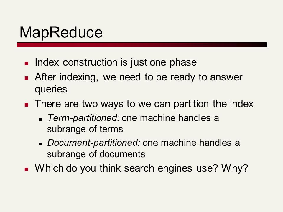 MapReduce Index construction is just one phase After indexing, we need to be ready to answer queries There are two ways to we can partition the index Term-partitioned: one machine handles a subrange of terms Document-partitioned: one machine handles a subrange of documents Which do you think search engines use.