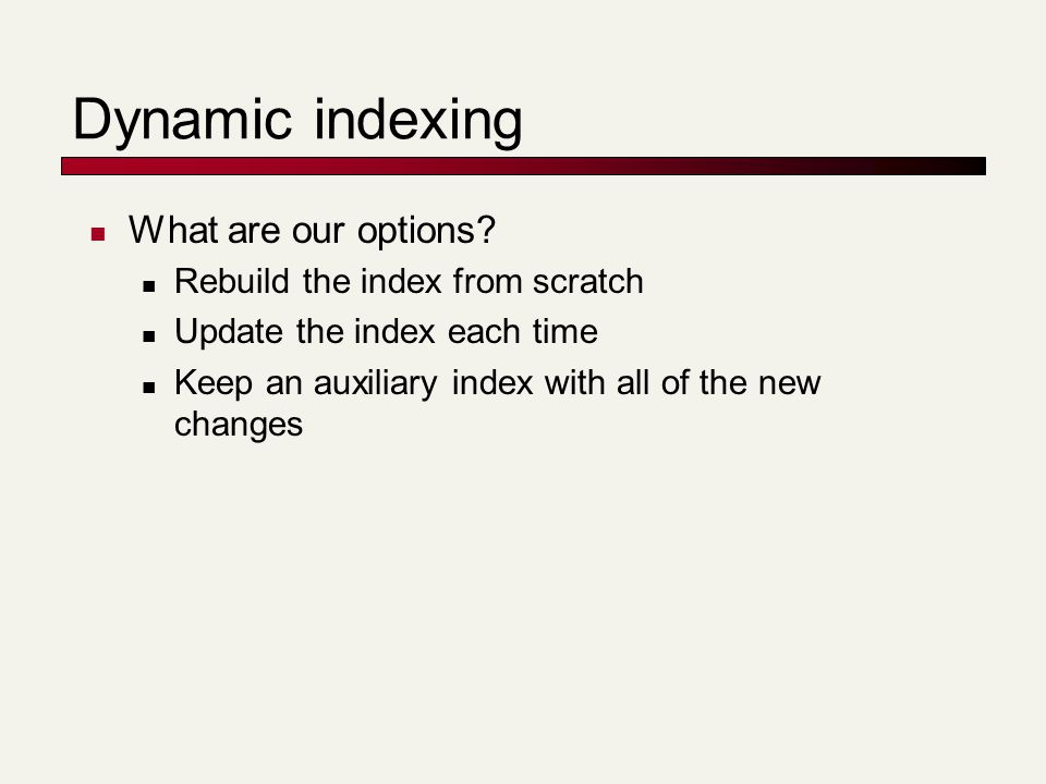 Dynamic indexing What are our options? Rebuild the index from scratch Update the index each time Keep an auxiliary index with all of the new changes