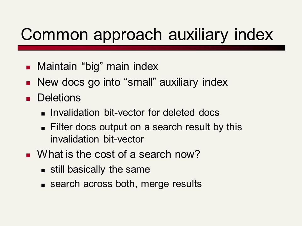 Common approach auxiliary index Maintain big main index New docs go into small auxiliary index Deletions Invalidation bit-vector for deleted docs Filter docs output on a search result by this invalidation bit-vector What is the cost of a search now.