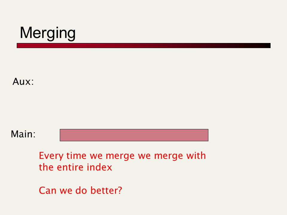 Merging Aux: Main: Every time we merge we merge with the entire index Can we do better?