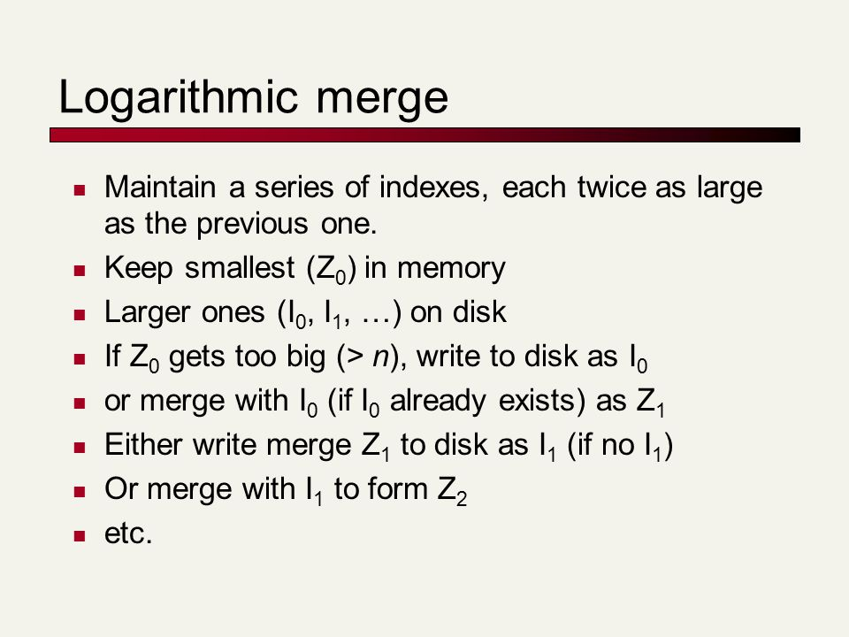 Logarithmic merge Maintain a series of indexes, each twice as large as the previous one.