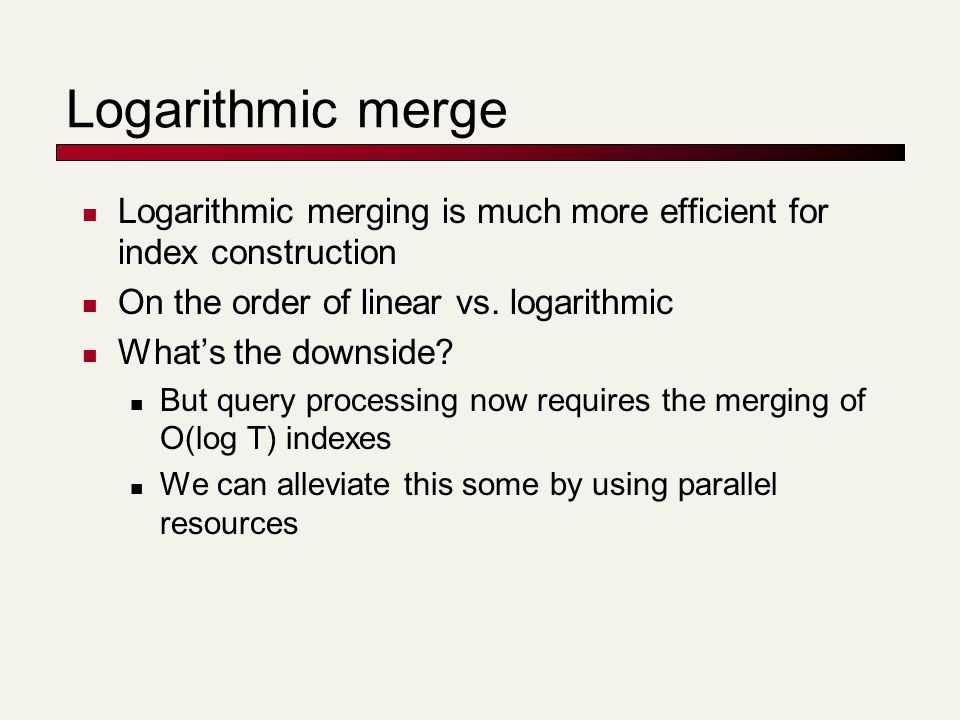 Logarithmic merge Logarithmic merging is much more efficient for index construction On the order of linear vs. logarithmic What's the downside? But qu