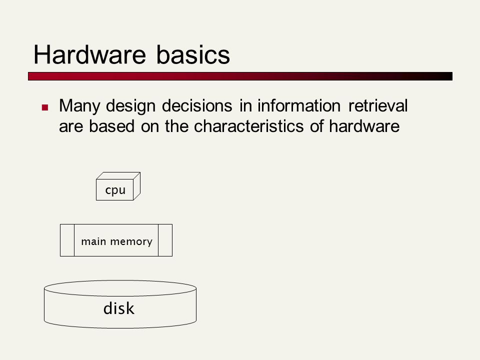 Hardware basics Many design decisions in information retrieval are based on the characteristics of hardware disk main memory cpu