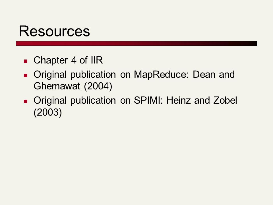 Resources Chapter 4 of IIR Original publication on MapReduce: Dean and Ghemawat (2004) Original publication on SPIMI: Heinz and Zobel (2003)