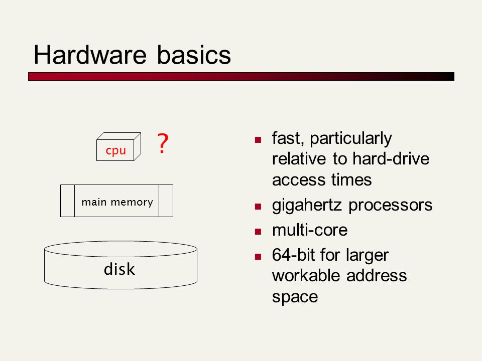 Hardware basics fast, particularly relative to hard-drive access times gigahertz processors multi-core 64-bit for larger workable address space disk main memory cpu