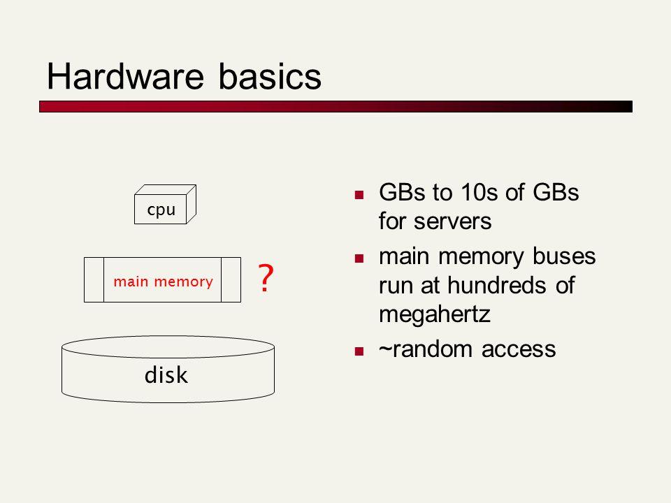 Hardware basics GBs to 10s of GBs for servers main memory buses run at hundreds of megahertz ~random access disk main memory cpu ?