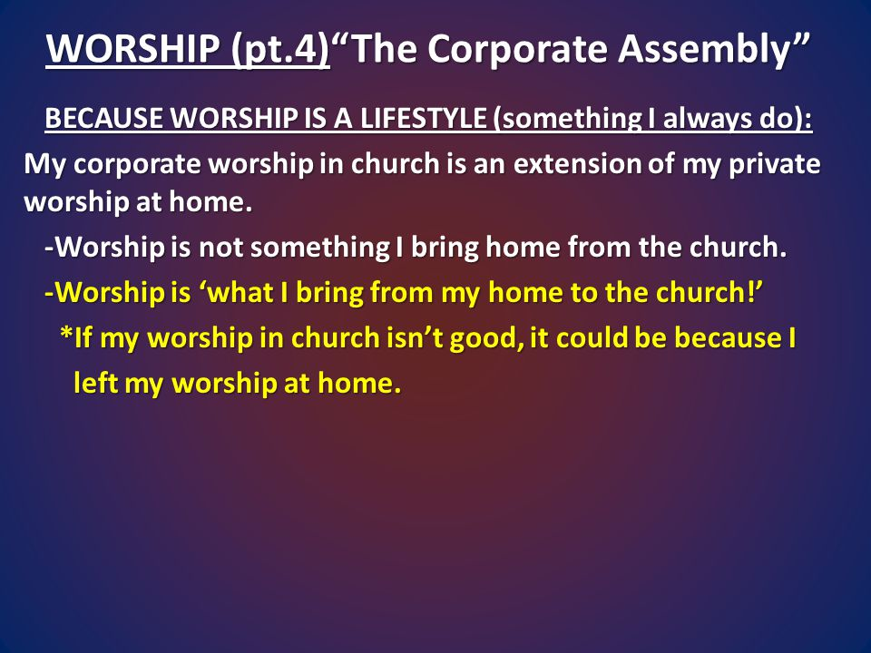 WORSHIP (pt.4) The Corporate Assembly BECAUSE WORSHIP IS A LIFESTYLE (something I always do): My corporate worship in church is an extension of my private worship at home.