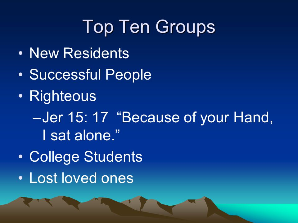 Top Ten Groups New Residents Successful People Righteous –Jer 15: 17 Because of your Hand, I sat alone. College Students Lost loved ones