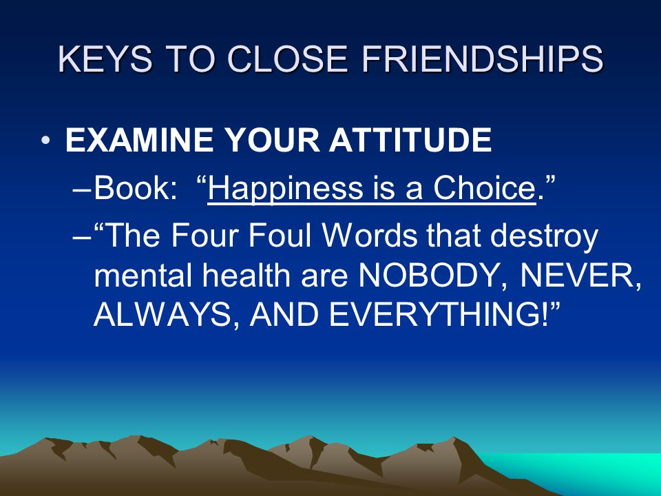 KEYS TO CLOSE FRIENDSHIPS EXAMINE YOUR ATTITUDE –Book: Happiness is a Choice. – The Four Foul Words that destroy mental health are NOBODY, NEVER, ALWAYS, AND EVERYTHING!