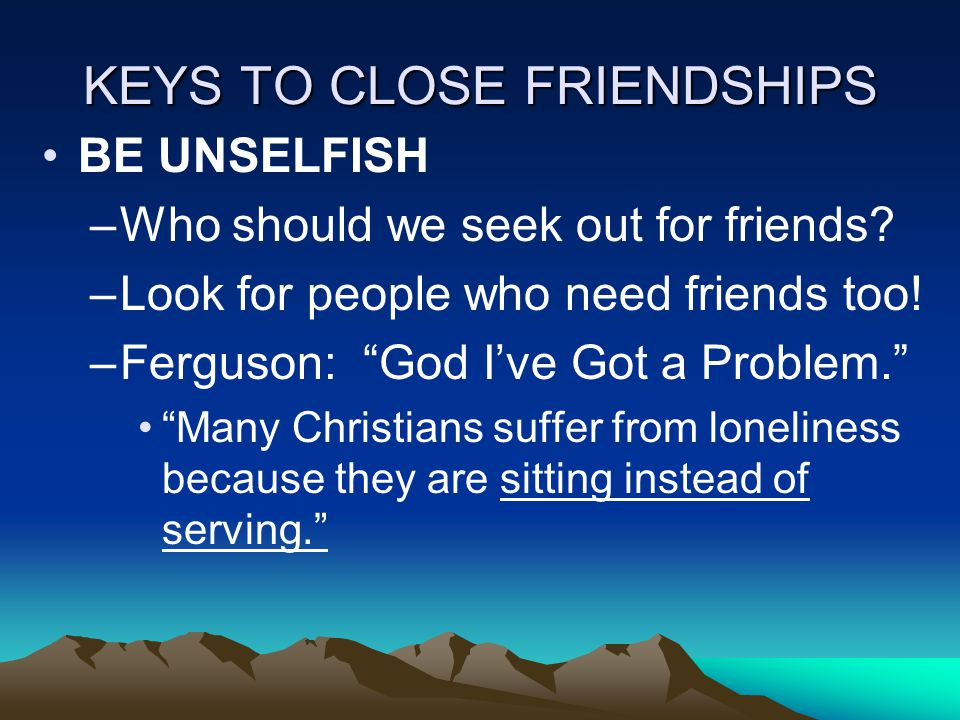 KEYS TO CLOSE FRIENDSHIPS BE UNSELFISH –Who should we seek out for friends.