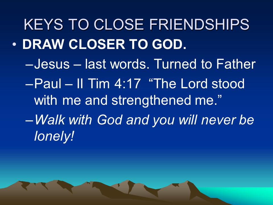 KEYS TO CLOSE FRIENDSHIPS DRAW CLOSER TO GOD. –Jesus – last words.