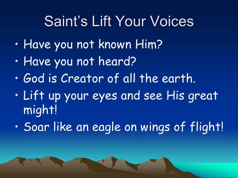 Saint's Lift Your Voices Have you not known Him. Have you not heard.