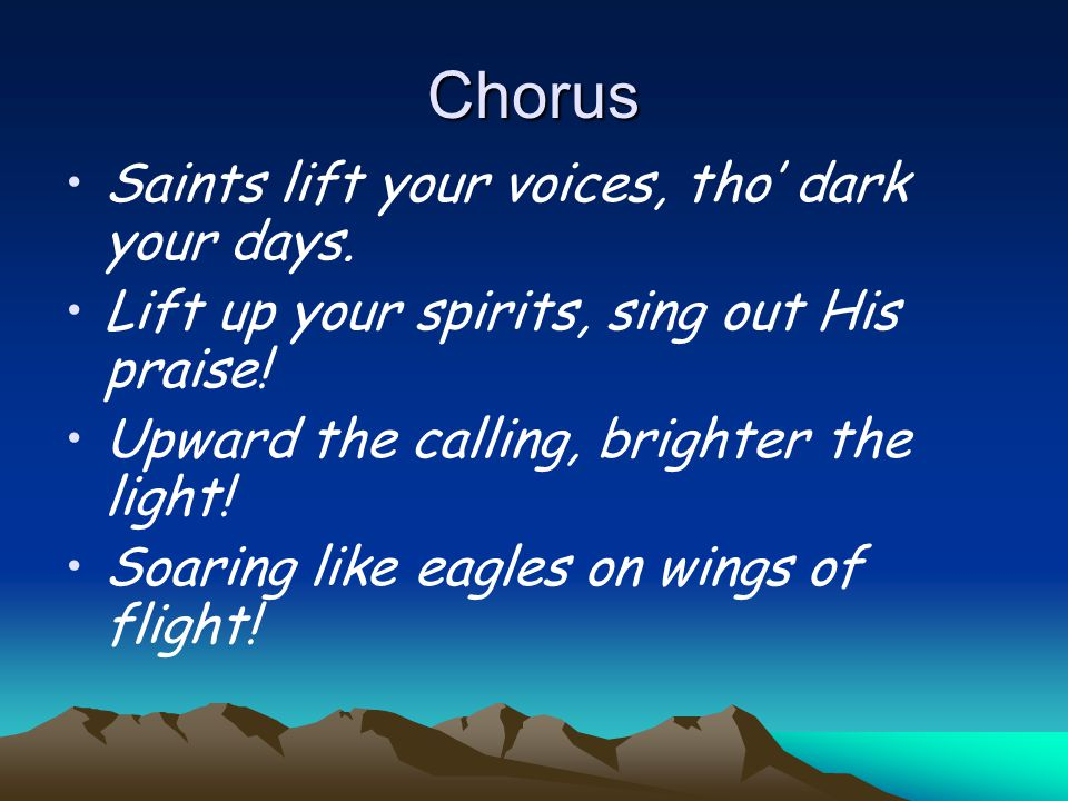 Chorus Saints lift your voices, tho' dark your days.