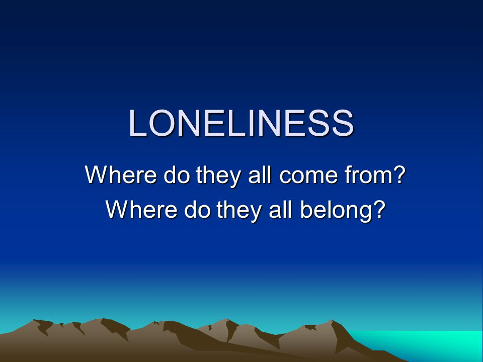 SURVEY 15% felt lonely at times 78% felt lonely some of the time Only 6% said never felt lonely