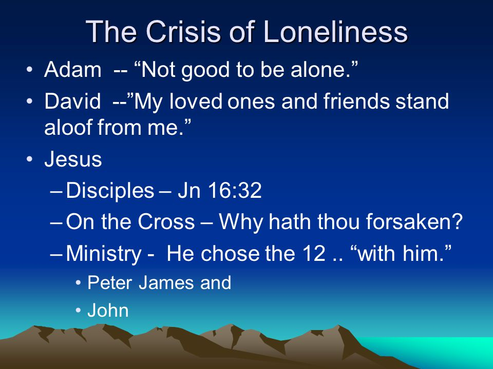 The Crisis of Loneliness Adam -- Not good to be alone. David -- My loved ones and friends stand aloof from me. Jesus –Disciples – Jn 16:32 –On the Cross – Why hath thou forsaken.