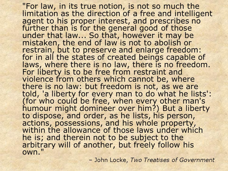 For law, in its true notion, is not so much the limitation as the direction of a free and intelligent agent to his proper interest, and prescribes no further than is for the general good of those under that law...
