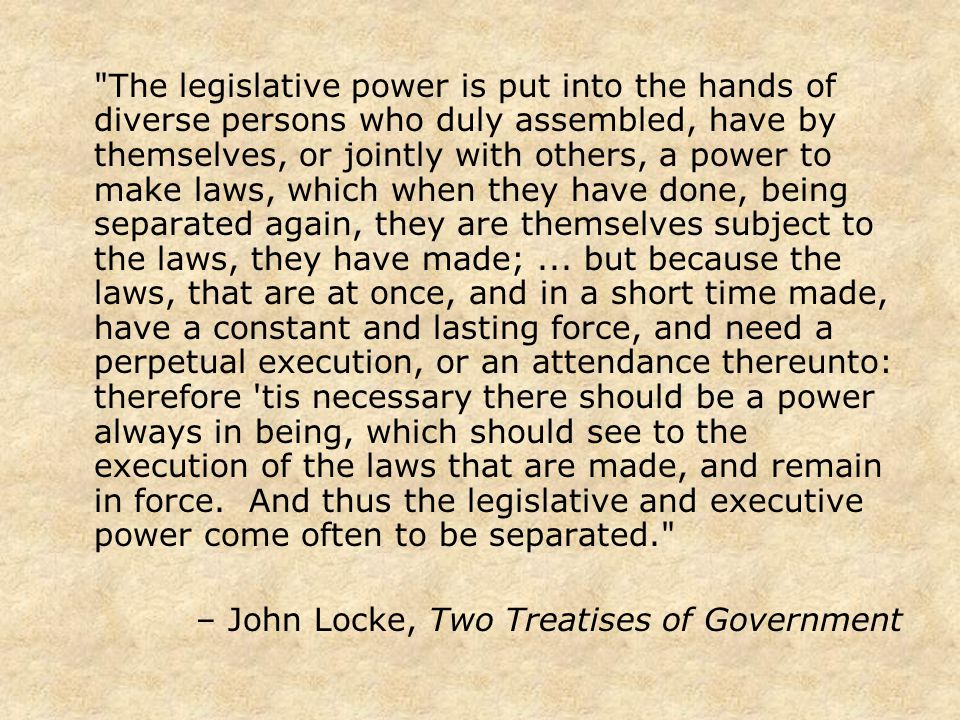 The legislative power is put into the hands of diverse persons who duly assembled, have by themselves, or jointly with others, a power to make laws, which when they have done, being separated again, they are themselves subject to the laws, they have made;...