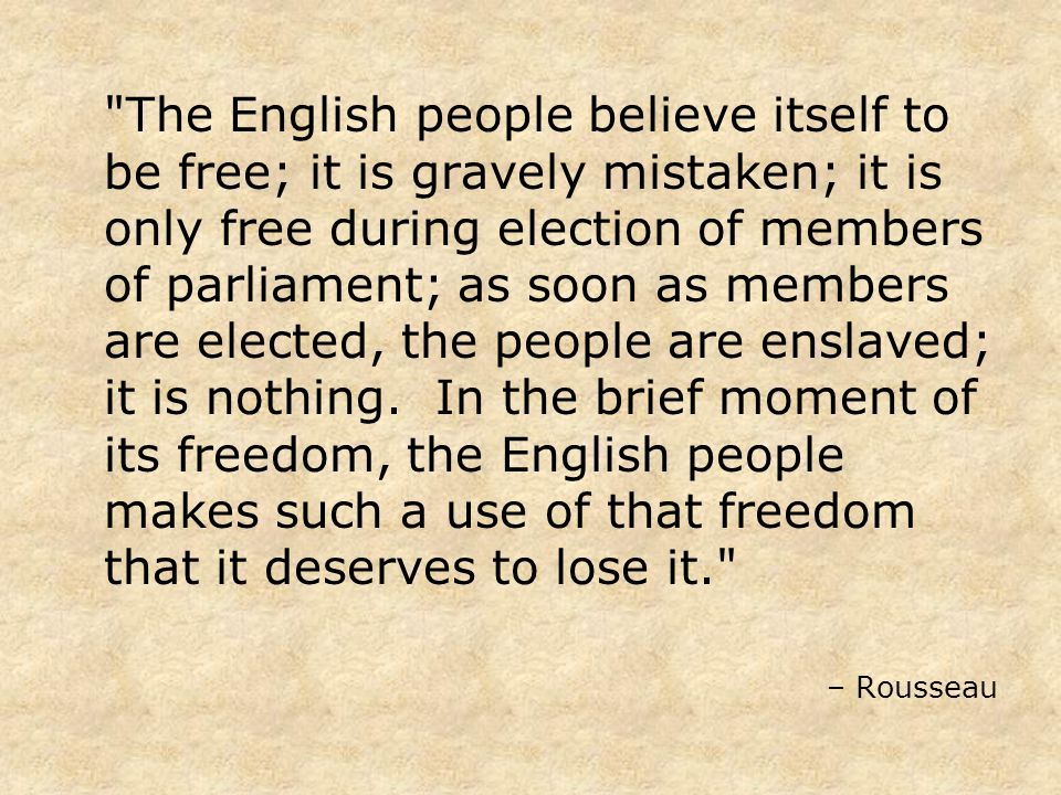 The English people believe itself to be free; it is gravely mistaken; it is only free during election of members of parliament; as soon as members are elected, the people are enslaved; it is nothing.