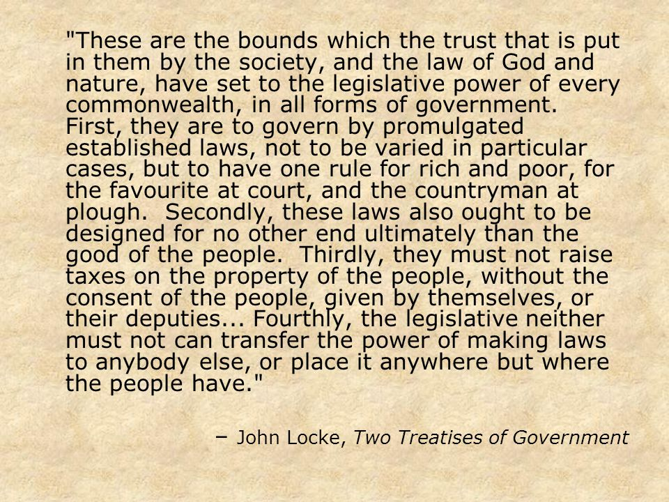 These are the bounds which the trust that is put in them by the society, and the law of God and nature, have set to the legislative power of every commonwealth, in all forms of government.