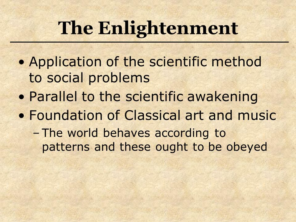 The Enlightenment Application of the scientific method to social problems Parallel to the scientific awakening Foundation of Classical art and music –The world behaves according to patterns and these ought to be obeyed