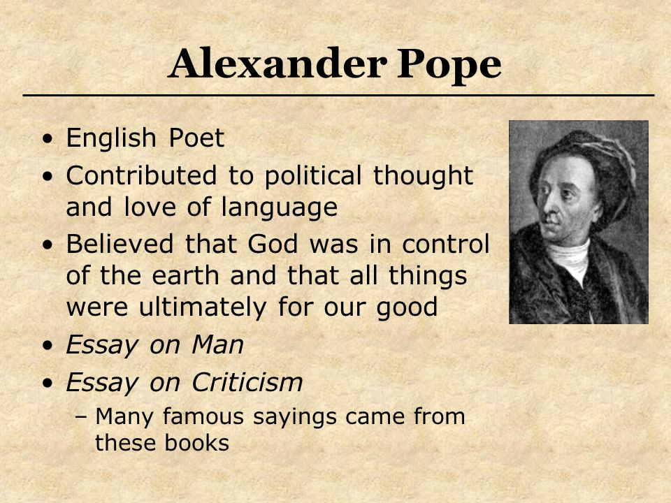 Alexander Pope English Poet Contributed to political thought and love of language Believed that God was in control of the earth and that all things were ultimately for our good Essay on Man Essay on Criticism –Many famous sayings came from these books