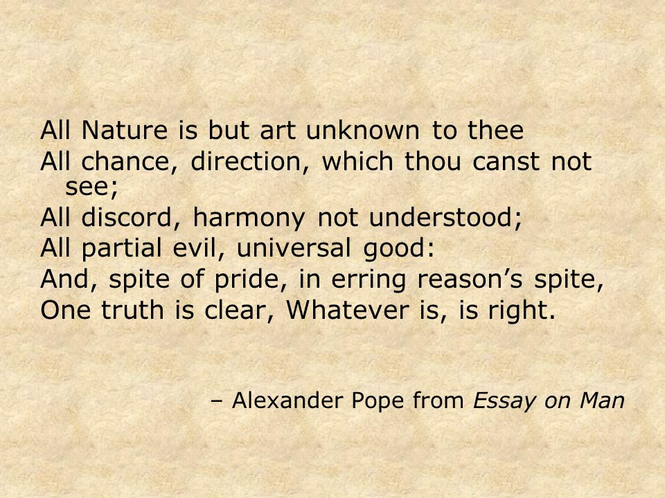 All Nature is but art unknown to thee All chance, direction, which thou canst not see; All discord, harmony not understood; All partial evil, universal good: And, spite of pride, in erring reason's spite, One truth is clear, Whatever is, is right.