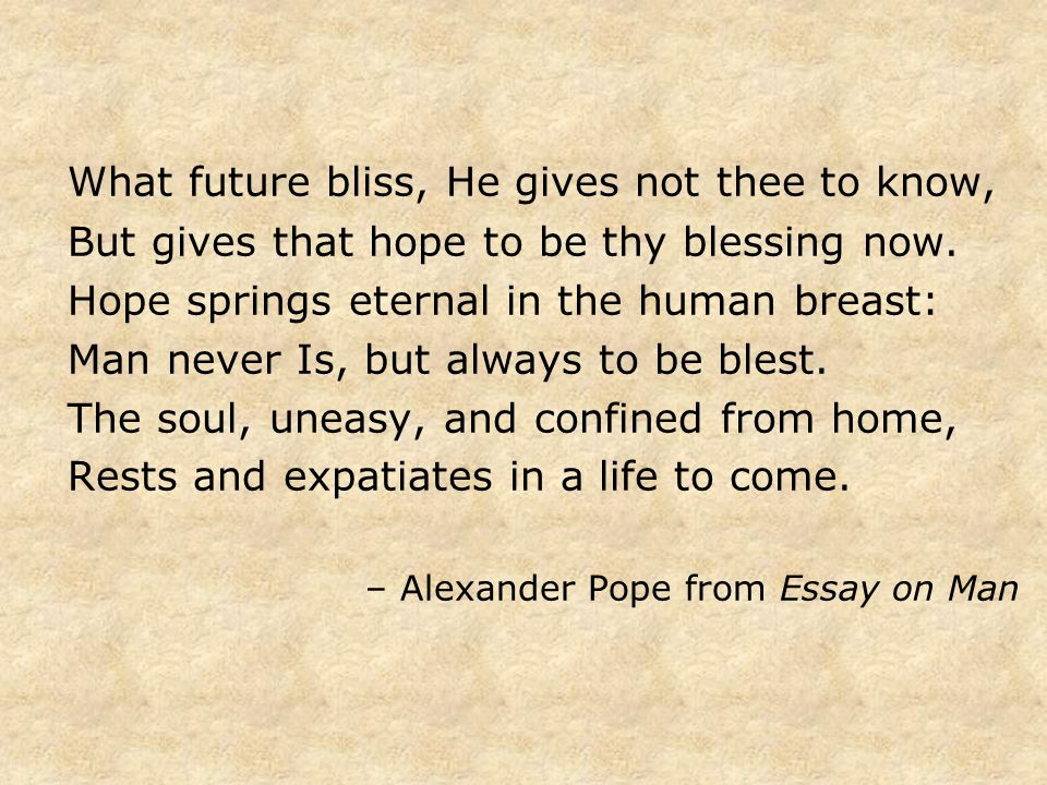 What future bliss, He gives not thee to know, But gives that hope to be thy blessing now.