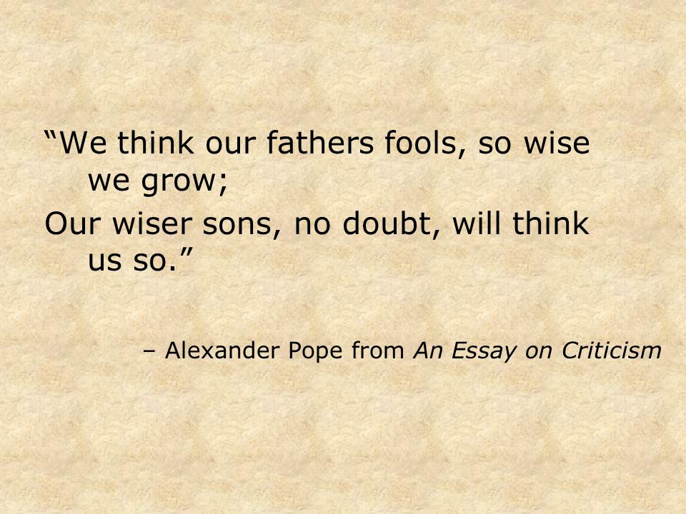 We think our fathers fools, so wise we grow; Our wiser sons, no doubt, will think us so. – Alexander Pope from An Essay on Criticism