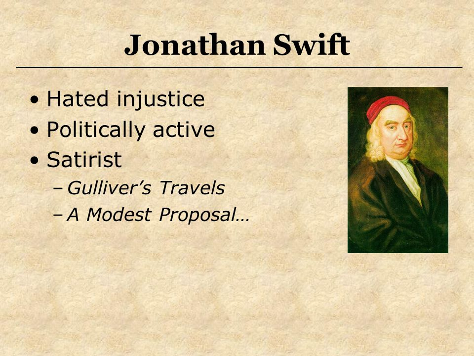 Jonathan Swift Hated injustice Politically active Satirist –Gulliver's Travels –A Modest Proposal…
