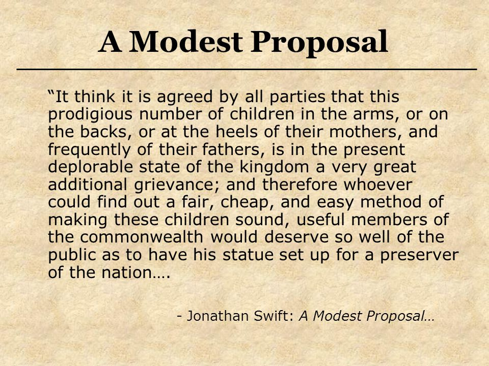 It think it is agreed by all parties that this prodigious number of children in the arms, or on the backs, or at the heels of their mothers, and frequently of their fathers, is in the present deplorable state of the kingdom a very great additional grievance; and therefore whoever could find out a fair, cheap, and easy method of making these children sound, useful members of the commonwealth would deserve so well of the public as to have his statue set up for a preserver of the nation….