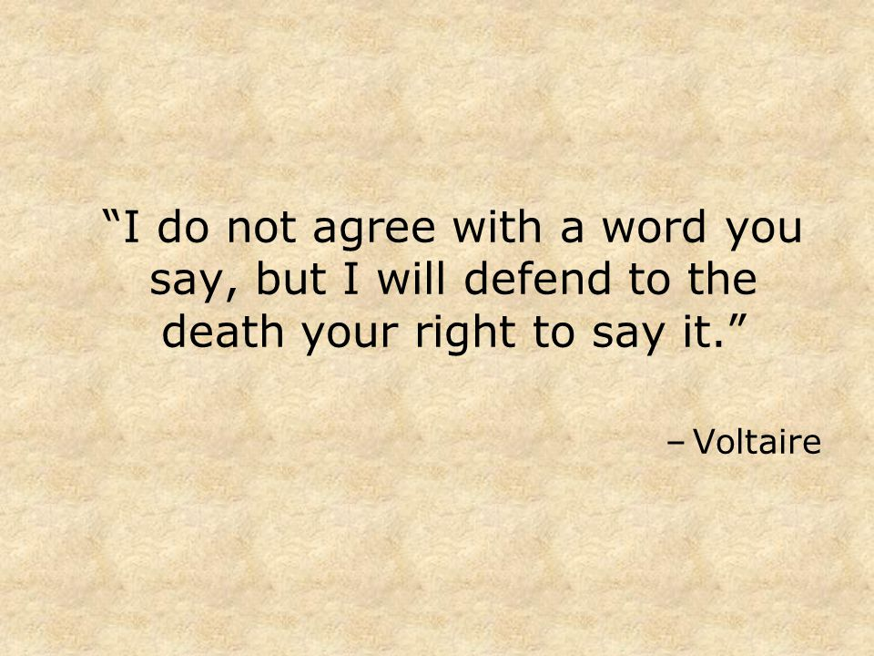I do not agree with a word you say, but I will defend to the death your right to say it. –Voltaire