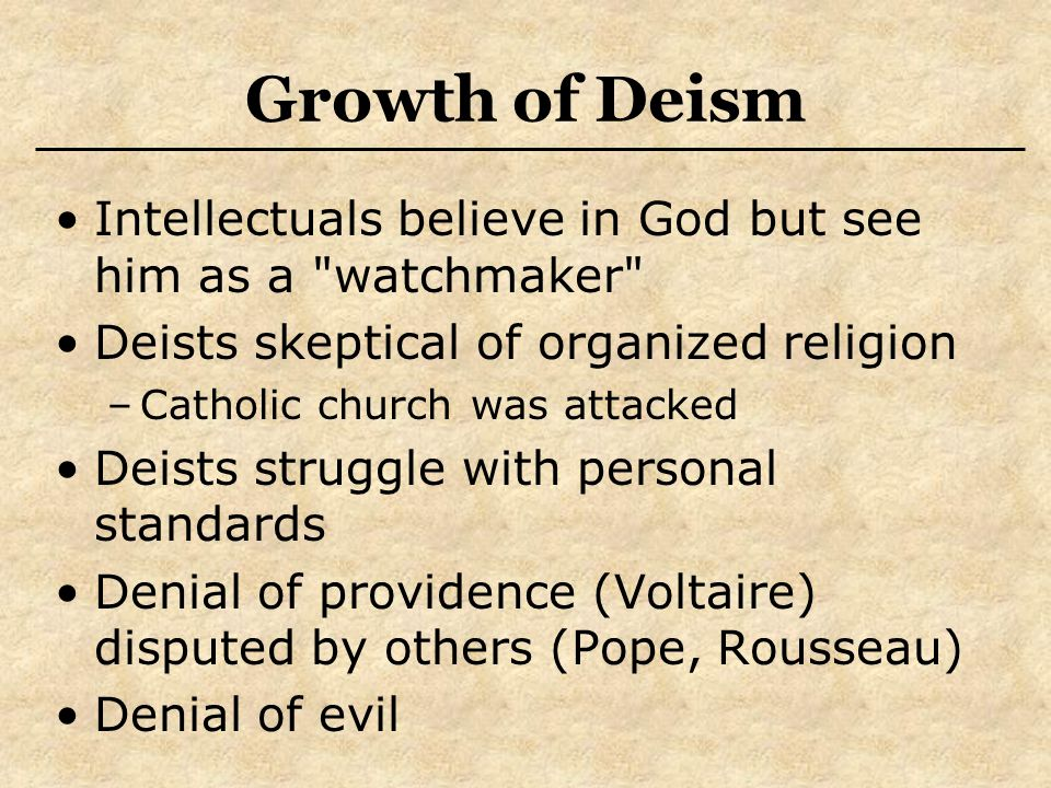 Growth of Deism Intellectuals believe in God but see him as a watchmaker Deists skeptical of organized religion –Catholic church was attacked Deists struggle with personal standards Denial of providence (Voltaire) disputed by others (Pope, Rousseau) Denial of evil