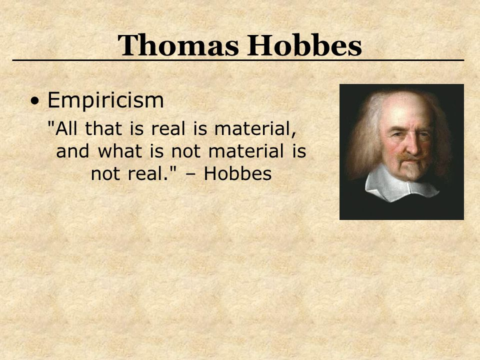 Thomas Hobbes Empiricism All that is real is material, and what is not material is not real. – Hobbes