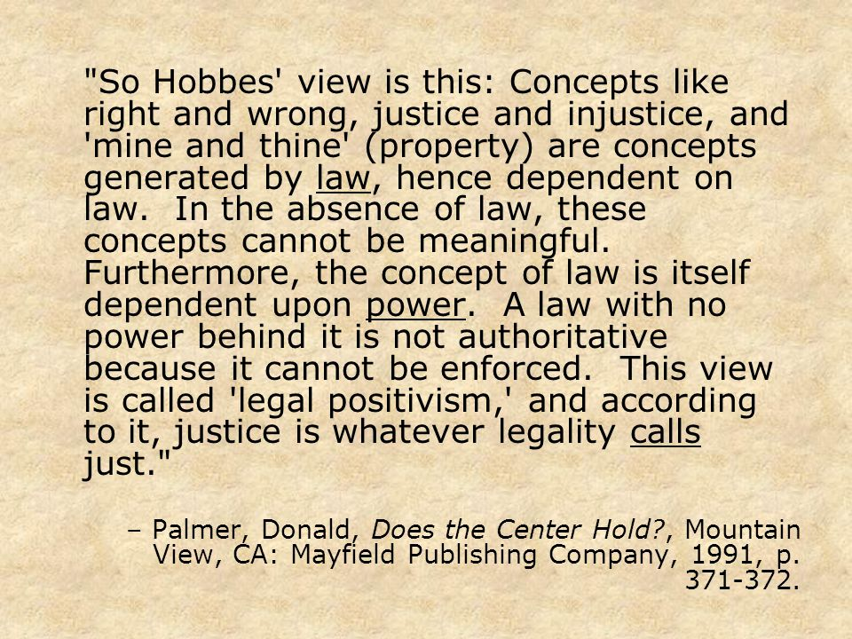 So Hobbes view is this: Concepts like right and wrong, justice and injustice, and mine and thine (property) are concepts generated by law, hence dependent on law.