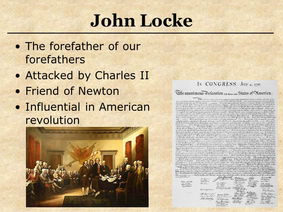 John Locke The forefather of our forefathers Attacked by Charles II Friend of Newton Influential in American revolution