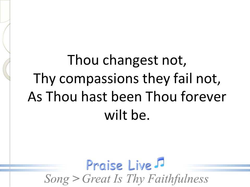 Song > Thou changest not, Thy compassions they fail not, As Thou hast been Thou forever wilt be. Great Is Thy Faithfulness