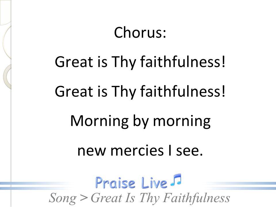 Song > Chorus: Great is Thy faithfulness! Morning by morning new mercies I see. Great Is Thy Faithfulness