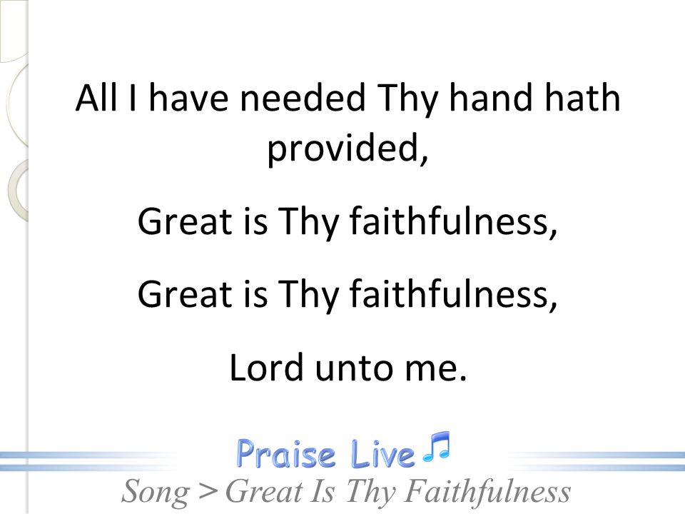 Song > All I have needed Thy hand hath provided, Great is Thy faithfulness, Lord unto me. Great Is Thy Faithfulness