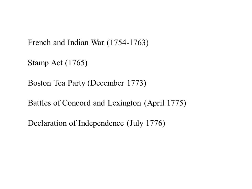 French and Indian War (1754-1763) Stamp Act (1765) Boston Tea Party (December 1773) Battles of Concord and Lexington (April 1775) Declaration of Independence (July 1776)