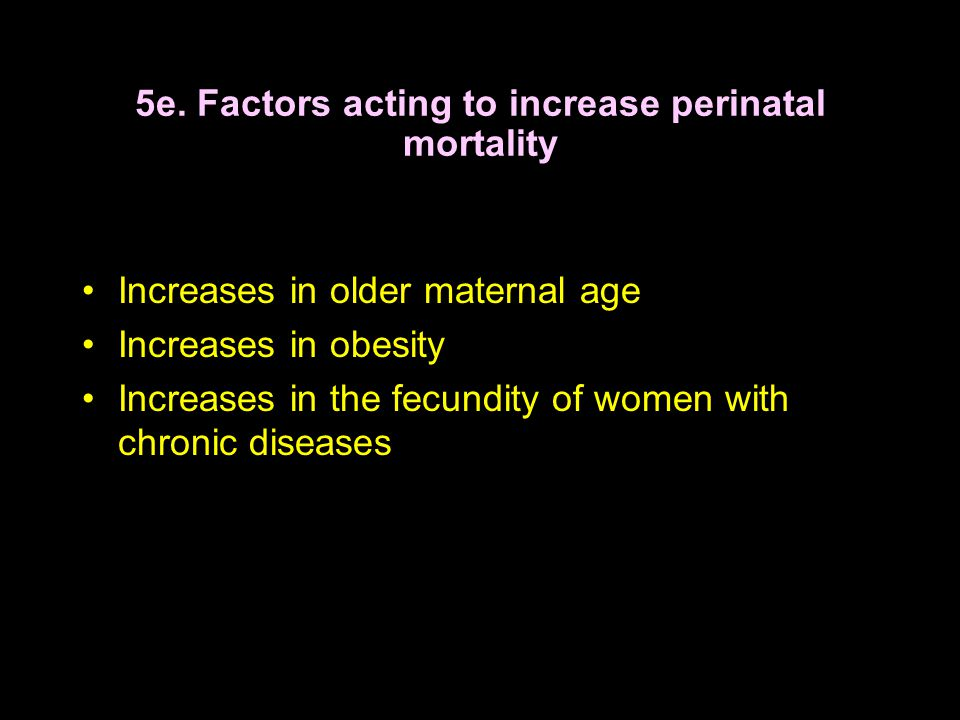 5e. Factors acting to increase perinatal mortality Increases in older maternal age Increases in obesity Increases in the fecundity of women with chron